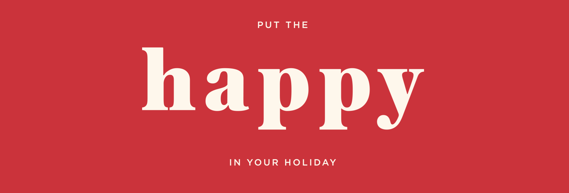 PUT HAPPY IN YOUR HOLIDAY
