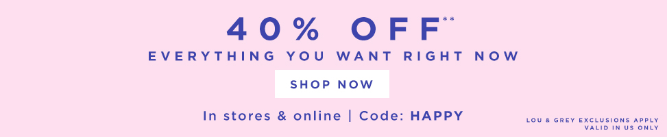 40% OFF** FULL-PRICE STYLES SHOP NOW USE CODE: HAPPY